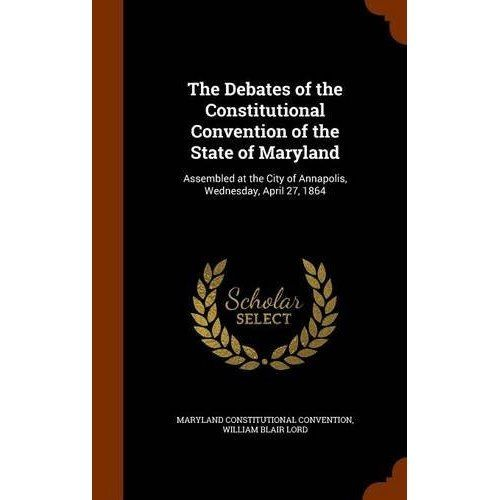 The Debates of the Constitutional Convention of the State of Maryland: Assembled at the City of Annapolis, Wednesday, April 27, 1864