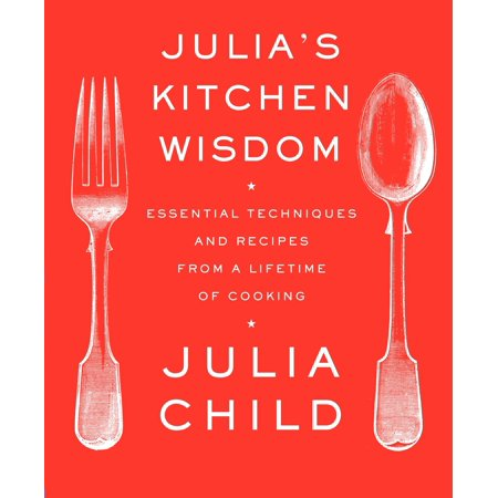 Julia's Kitchen Wisdom : Essential Techniques and Recipes from a Lifetime of (Best Timer Cooking)