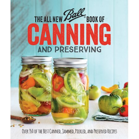 The All New Ball Book of Canning and Preserving : Over 350 of the Best Canned, Jammed, Pickled, and Preserved
