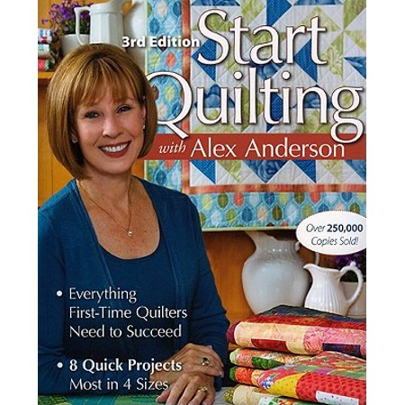 Start Quilting with Alex Anderson : Everything First-Time Quilters Need to Succeed; 8 Quick Projects--Most in 4 -