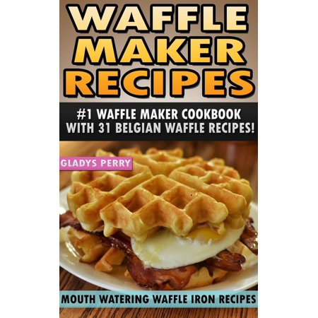 Waffle Maker Recipes: #1 Waffle Maker Cookbook with 31 Belgian Waffle Recipes And MORE! Mouth Watering Waffle Iron Recipes (Breakfast, Lunch, Dessert, Specialty Recipes & Sandwiches) - eBook