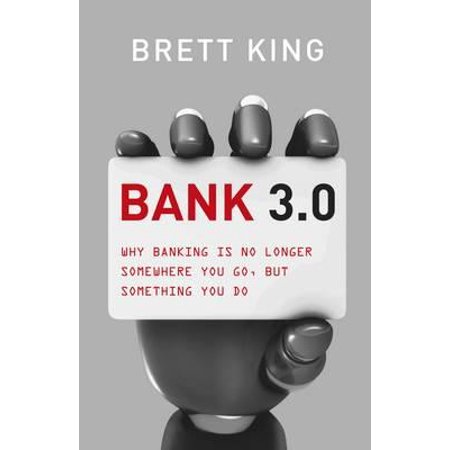 Bank 3.0 : Why Banking Is No Longer a Place You Go To, But Something You Do. Brett King (Bank Of The West Online Banking)