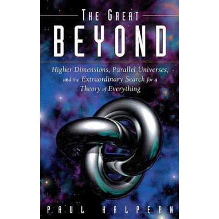 The Great Beyond : Higher Dimensions, Parallel Universes and the Extraordinary Search for a Theory of