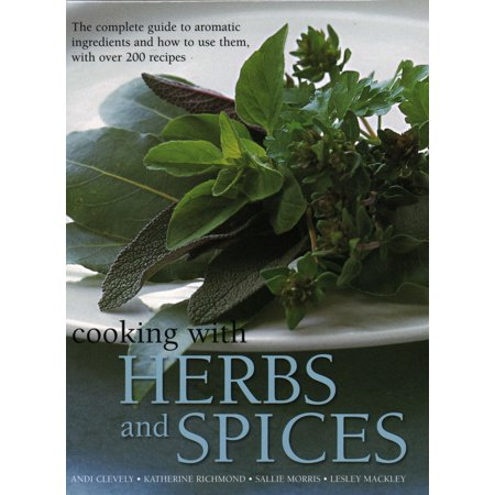 Cooking with Herbs and Spices : The Complete Guide to Aromatic Ingredients and How to Use Them, with Over 200 Recipes