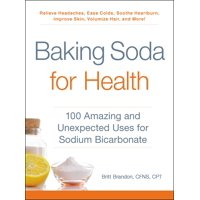 Baking Soda for Health : 100 Amazing and Unexpected Uses for Sodium Bicarbonate