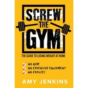 SCREW the Gym!: The Guide to Losing Weight at Home - NO Gym, NO Expensive Equipment, NO Excuses (Paperback)