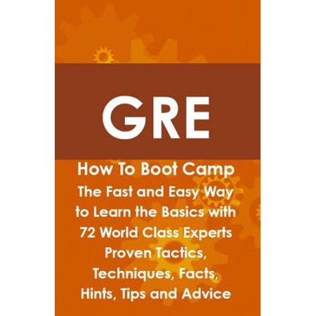 GRE How To Boot Camp: The Fast and Easy Way to Learn the Basics with 72 World Class Experts Proven Tactics, Techniques, Facts, Hints, Tips and Advice -