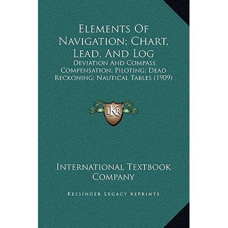 Elements of Navigation; Chart, Lead, and Log : Deviation and Compass Compensation; Piloting; Dead Reckoning; Nautical Tables -