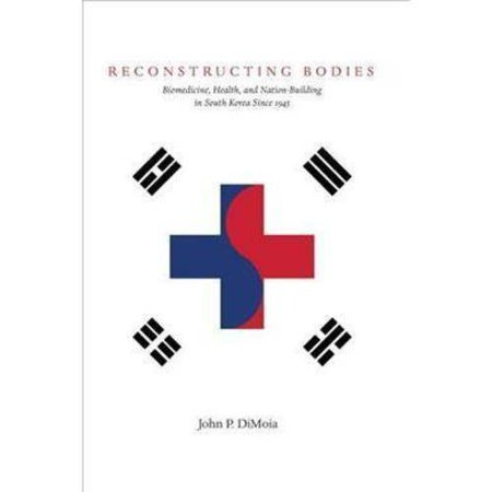 Reconstructing Bodies: Biomedicine, Health, and Nation Building in South Korea Since 1945