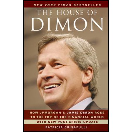 The House Of Dimon  How Jpmorgans Jamie Dimon Rose To The Top Of The Financial World