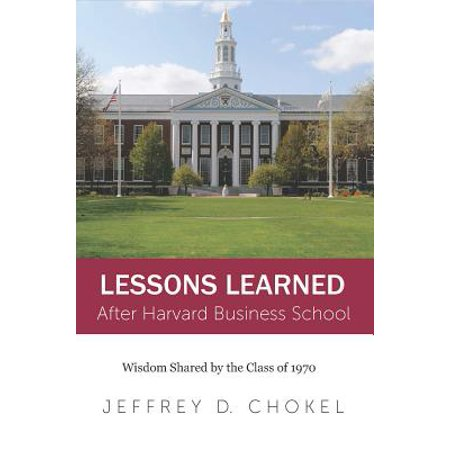 Harvard Lessons - Lessons Learned After Harvard Business School : Wisdom Shared by the Class of 1970