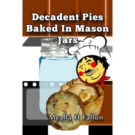 Decadent Pies Baked In Mason Jars - - Pie In A Jar