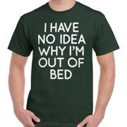 I Have No Idea Why Out of Bed Funny Shirt Sarcastic Gift Idea T-Shirt Tee