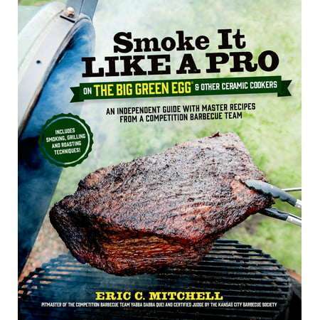 Smoke It Like a Pro on the Big Green Egg & Other Ceramic Cookers : An Independent Guide with Master Recipes from a Competition Barbecue Team--Includes Smoking, Grilling and Roasting