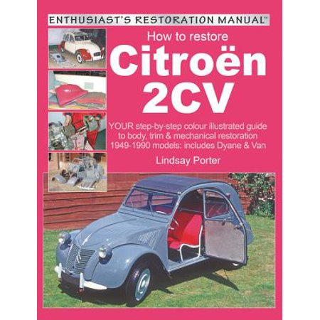 How to Restore Citroen 2cv : Your Step-By-Step Colour Illustrated Guide to Body, Trim & Mechanical Restoration 1949-1990 Models: Includes Dyane & Van (Mustang Restoration Guide)
