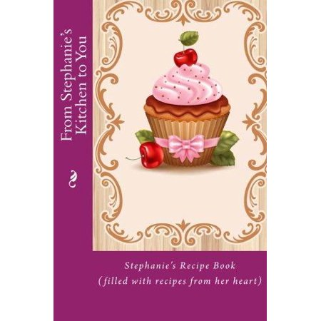 From Stephanie's Kitchen to You: Stephanie's Recipe Book (Filled with Recipes from Her Heart) - image 1 of 1