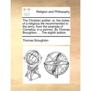The Christian Soldier : Or, the Duties of a Religious Life Recommended to the Army: From the Example of Cornelius: In a Sermon. by Thomas Broughton, ... the Eighth Edition.