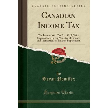 Canadian Income Tax  The Income War Tax Act  1917  With Explanations By The Minister Of Finance And Instructions Of Finance Department  Cla