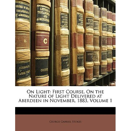 On Light : First Course, on the Nature of Light Delivered at Aberdeen in November, 1883, Volume 1