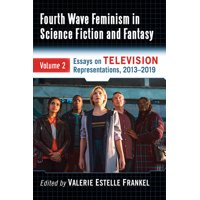 Fourth Wave Feminism in Science Fiction and Fantasy: Volume 2. Essays on Television Representations, 2013-2019 (Paperback)
