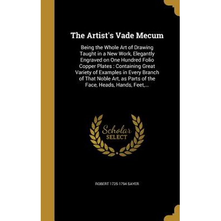 The Artist's Vade Mecum : Being the Whole Art of Drawing Taught in a New Work, Elegantly Engraved on One Hundred Folio Copper Plates: Containing Great Variety of Examples in Every Branch of That Noble Art, as Parts of the Face, Heads, Hands, Feet,