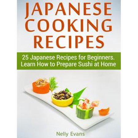 Sushi Recipe Book - Japanese Cooking Recipes: 25 Japanese Recipes for Beginners. Learn How to Prepare Sushi at Home - eBook