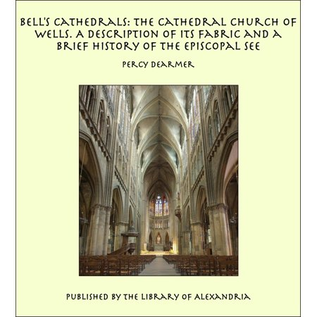 Bell's Cathedrals: The Cathedral Church of Wells. A Description of Its Fabric and a Brief History of the Episcopal See - eBook - Halloween Brief Description