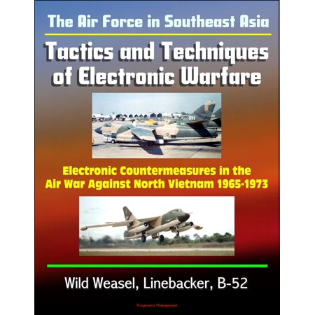 The Air Force in Southeast Asia: Tactics and Techniques of Electronic Warfare - Electronic Countermeasures in the Air War Against North Vietnam 1965-1973 - Wild Weasel, Linebacker, B-52 - eBook (Asian Electronics)