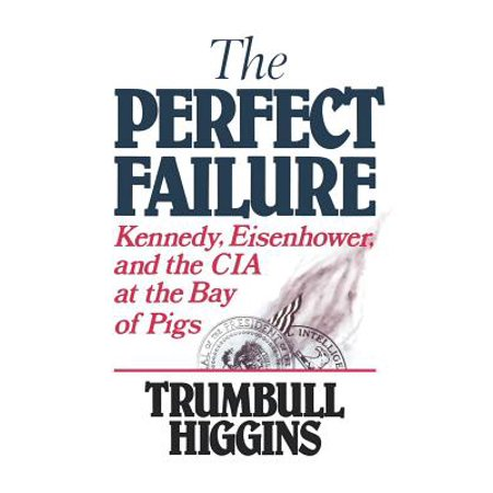 The Perfect Failure : Kennedy, Eisenhower, and the CIA at the Bay of Pigs (Kennedy Bay Of Pigs)