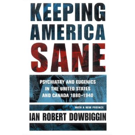 Keeping America Sane : Psychiatry and Eugenics in the United States and Canada, 1880 (Living Archives On Eugenics In Western Canada)