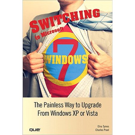Switching to Microsoft Windows 7: The Painless Way to Upgrade from Windows XP or