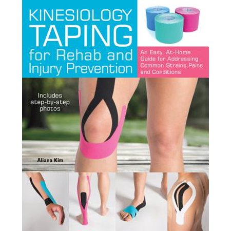 Kinesiology Taping for Rehab and Injury Prevention : An Easy, At-Home Guide for Overcoming Common Strains, Pains and