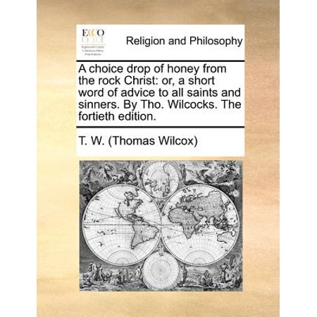 A Choice Drop of Honey from the Rock Christ: Or, a Short Word of Advice to All Saints and Sinners. by Tho. Wilcocks. the Fortieth Edition.