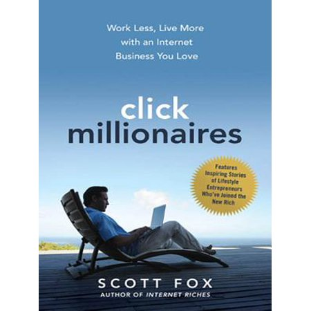 Click Millionaires : Work Less, Live More with an Internet Business You