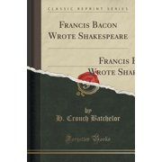 Francis Bacon Wrote Shakespeare : The Arguments Pro and Con Frankly Dealt With` (Classic Reprint)