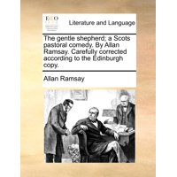 The Gentle Shepherd; A Scots Pastoral Comedy. by Allan Ramsay. Carefully Corrected According to the Edinburgh Copy.