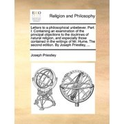 Letters to a Philosophical Unbeliever. Part I. Containing an Examination of the Principal Objections to the Doctrines of Natural Religion, and Especially Those Contained in the Writings of Mr. Hume. the Second Edition. by Joseph Priestley, ...