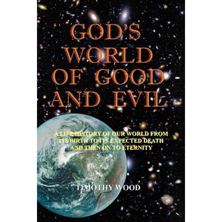 God's World of Good and Evil : A Life History of Our World from Its Birth to Its Expected Death and Then on to Eternity ()