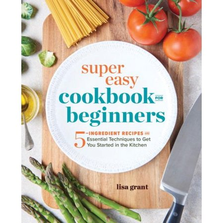 Super Easy Cookbook for Beginners : 5-Ingredient Recipes and Essential Techniques to Get You Started in the Kitchen