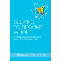Seeking to Become Whole : Creating a Transformed Church for ALL the Children of God