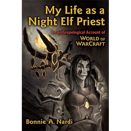 My Life as a Night Elf Priest : An Anthropological Account of World of Warcraft