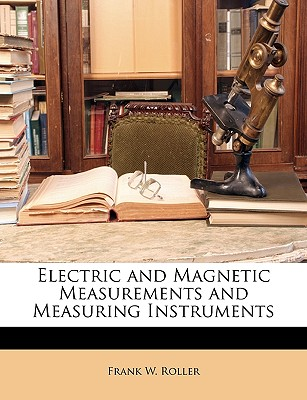 Electric and Magnetic Measurements and Measuring Instruments by