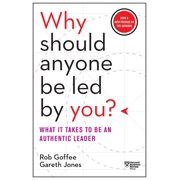 Why Should Anyone Be Led by You? with a New Preface by the Authors : What It Takes to Be an Authentic Leader