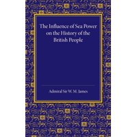 The Influence of Sea Power on the History of the British People : The Lees Knowles Lectures on Military History for 1947