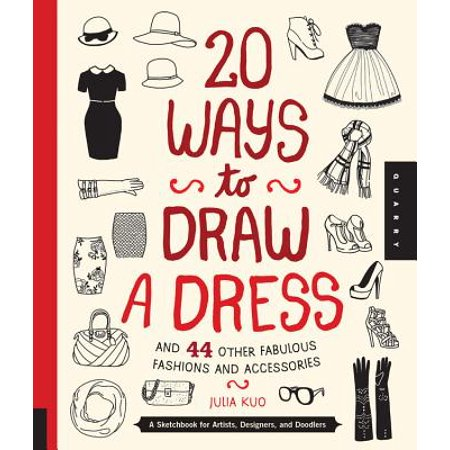 20 Ways to Draw a Dress and 44 Other Fabulous Fashions and Accessories : A Sketchbook for Artists, Designers, and - Artist Sketchbook
