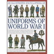 An Illustrated Encyclopedia of Uniforms of World War I : An Expert Guide to the Uniforms of Britain, France, Russia, America, Germany and Austria-Hungary, with Additional Detail on the Armies of Portugal, Belgium, Italy, Serbia, the Ottomans, Japan and More