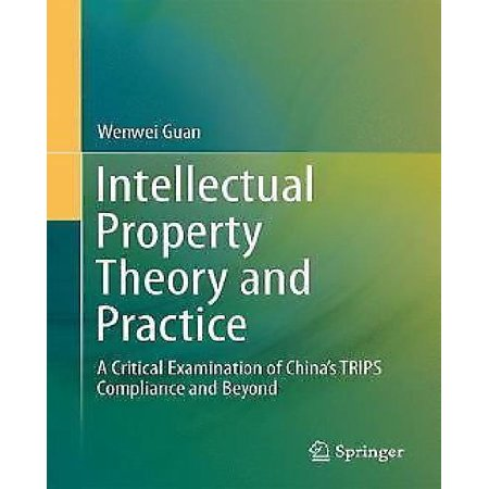 Intellectual Property Theory And Practice  A Critical Examination Of China S Trips Compliance And Beyond  2014