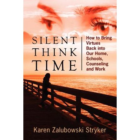 Silent Think Time : How to Bring Virtues Back Into Our Home, Schools, Counseling and