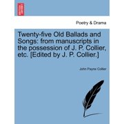 Twenty-Five Old Ballads and Songs : From Manuscripts in the Possession of J. P. Collier, Etc. [Edited by J. P. Collier.] (Paperback)