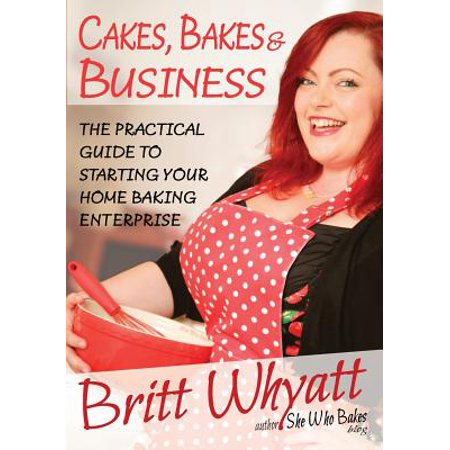 Cakes, Bakes and Business : The Practical Guide to Starting Your Home Baking Enterprise (Home Baking Business)